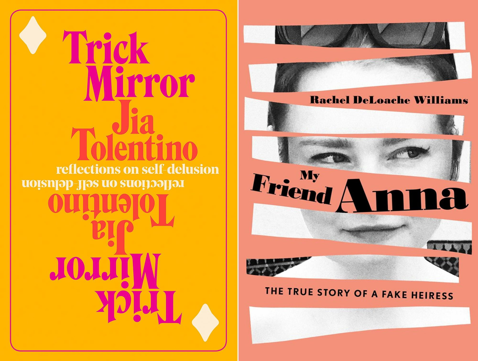 Trick Mirror: Reflections on Self-Delusion Book by Jia Tolentino CR: Random House My Friend Anna: The True Story of a Fake Heiress Book by Rachel DeLoache Williams CR: Simon & Schuster