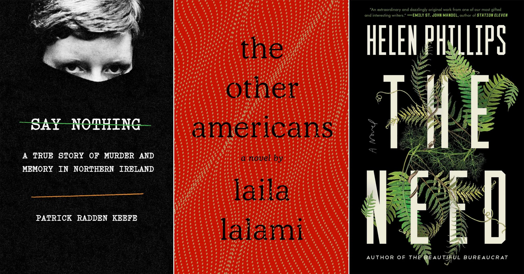 --SAY NOTHING by Patrick Radden Keefe --THE NEED by Helen Phillips --THE OTHER AMERICANS by Laila Lalami