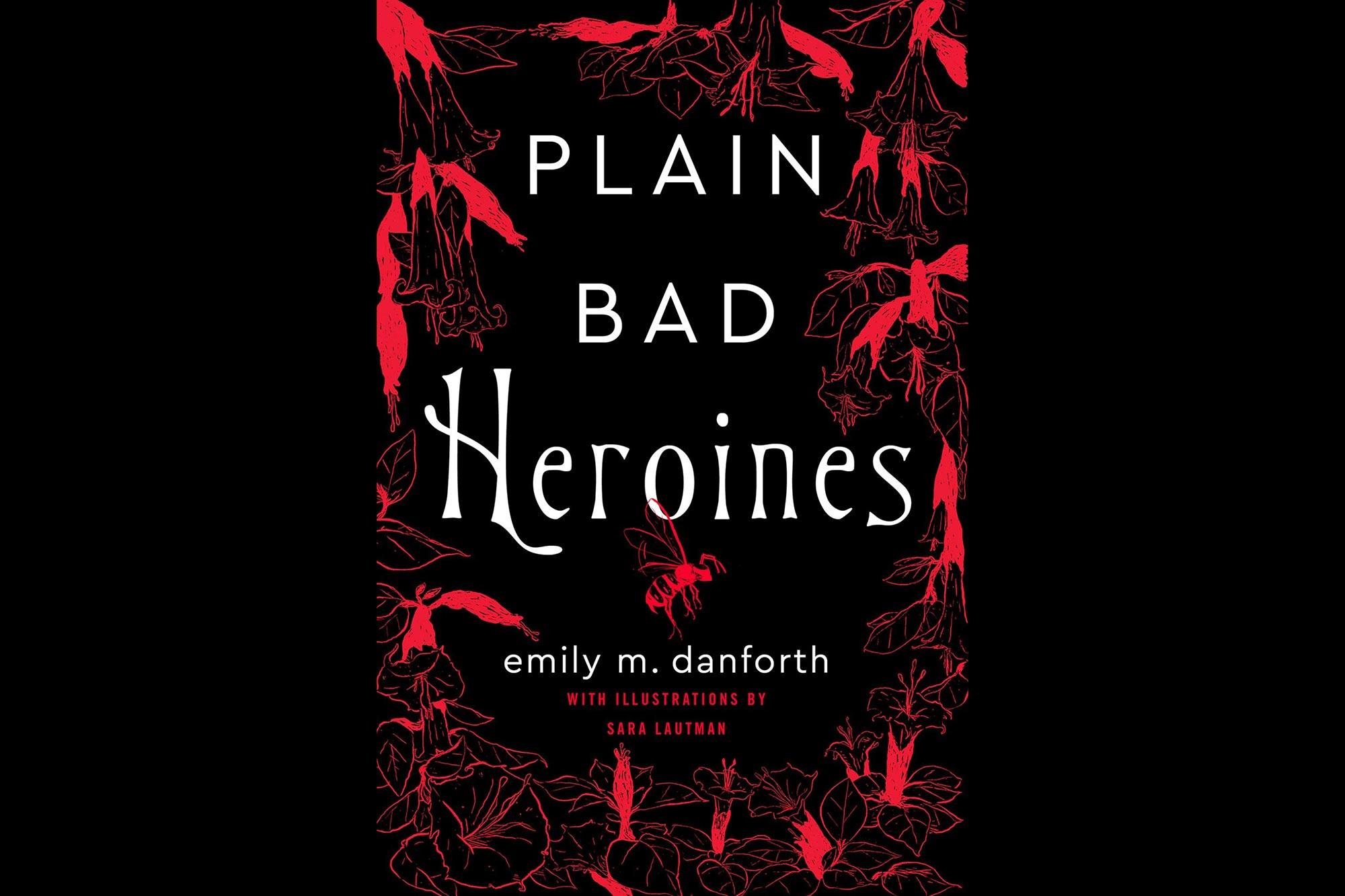 Plain Bad Heroines: A Novel  by Emily M. Danforth