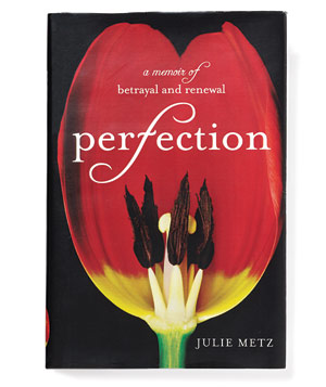 """Perfection: A Memoir of Betrayal and Renewal""  by Julie Metz"