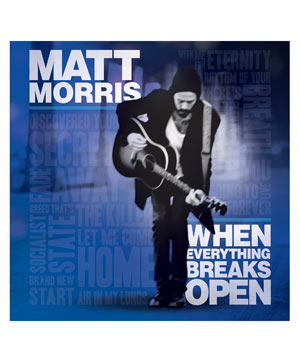 """When Everything Breaks Open"" album by Matt Morris"