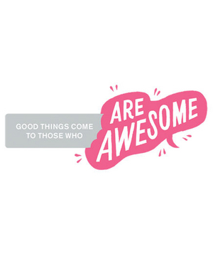 Good things come to those who are awesome