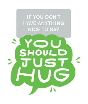 If you don't have anything nice to say you should just hug