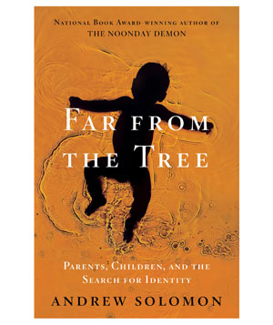 Far From the Tree: Parents, Children and the Search for Identity, by Andrew Solomon