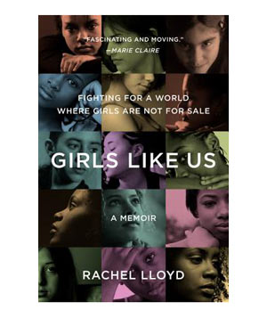 Girls Like Us: Fighting for a World Where Girls Are Not for Sale, by Rachel Lloyd