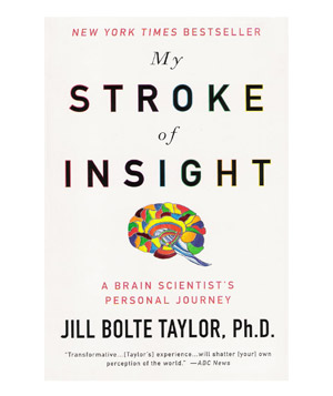 My Stroke of Insight, by Jill Bolte Taylor, Ph.D.