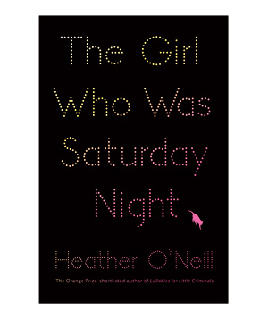The Girl Who Was Saturday Night, by Heather O'Neill