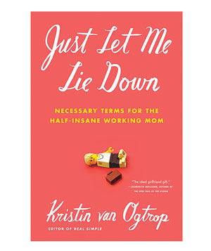 """Just Let Me Lie Down: Necessary Terms for the Half-Insane Working Mom"" by Kristin Von Ogtrop"