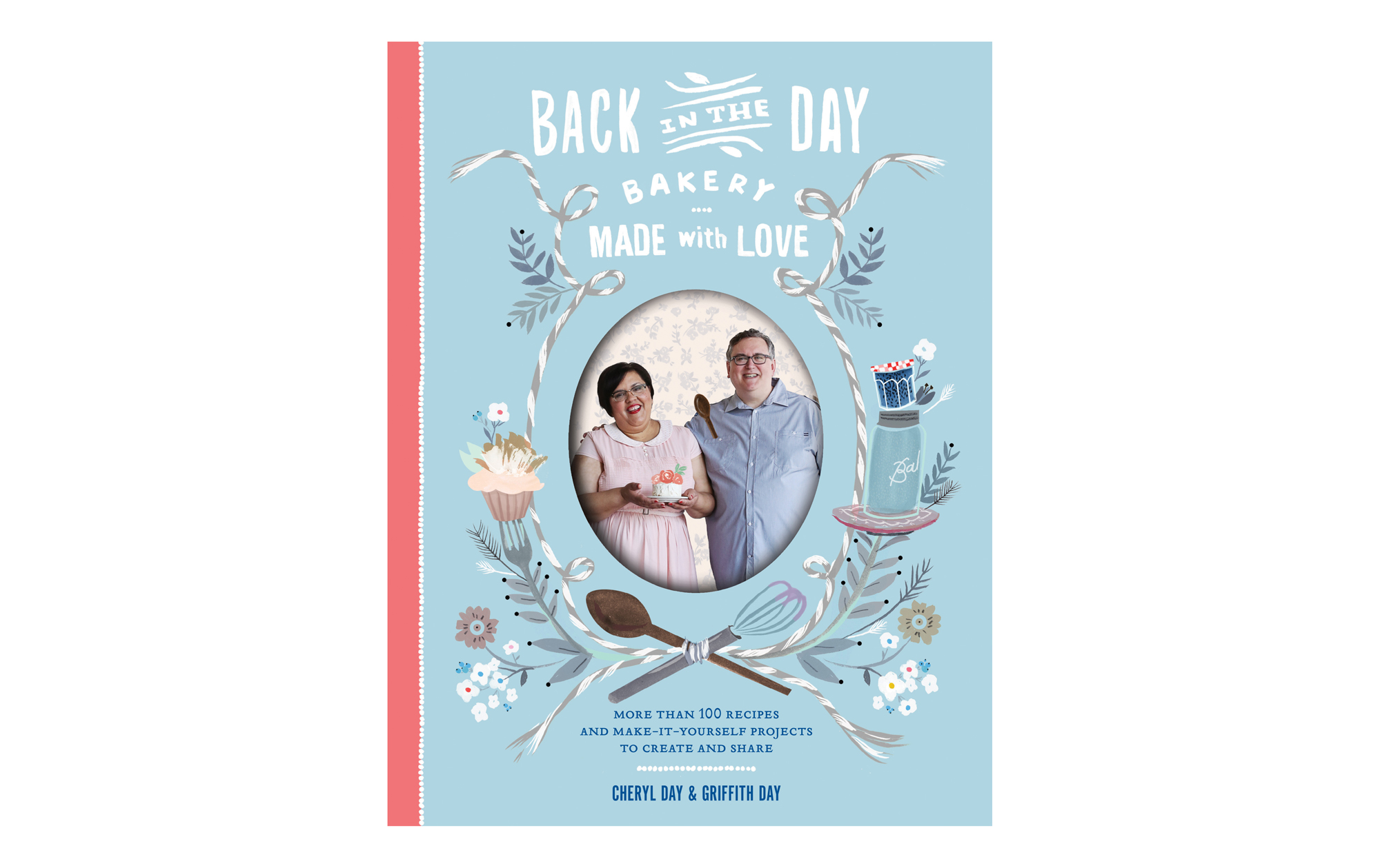 Back in the Day Bakery Made with Love: More than 100 Recipes and Make-It-Yourself Projects to Create and Share, by Cheryl Day and Griffith Day