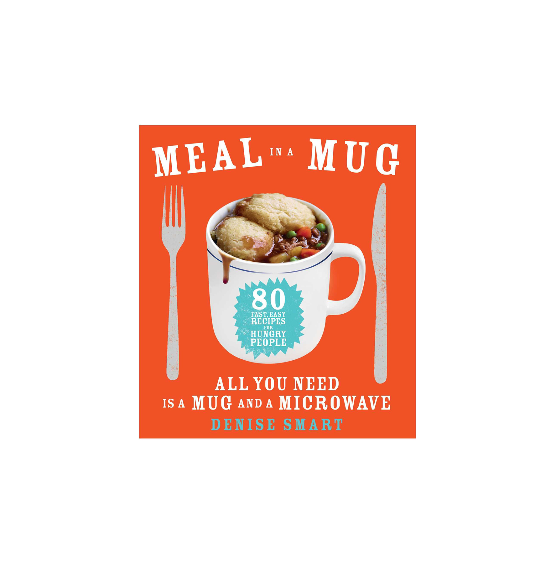 Meal in a Mug: 80 Fast, Easy Recipes for Hungry People