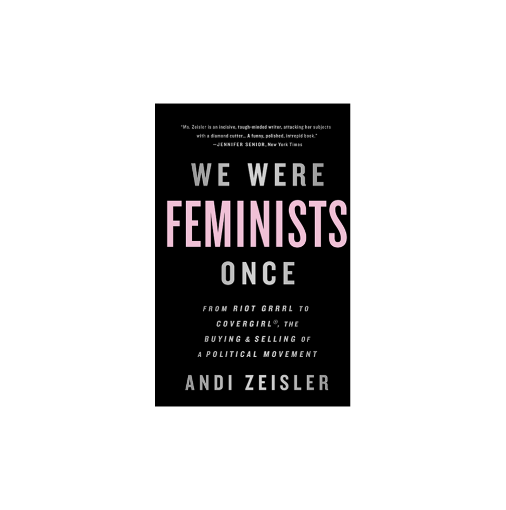 We Were Feminists Once, by Andi Zeisler