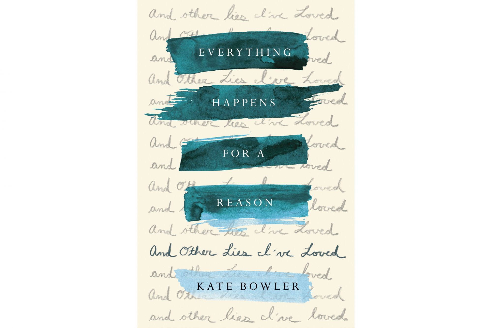 Everything Happens For A Reason: And Other Lies I've Loved, by Kate Bowler