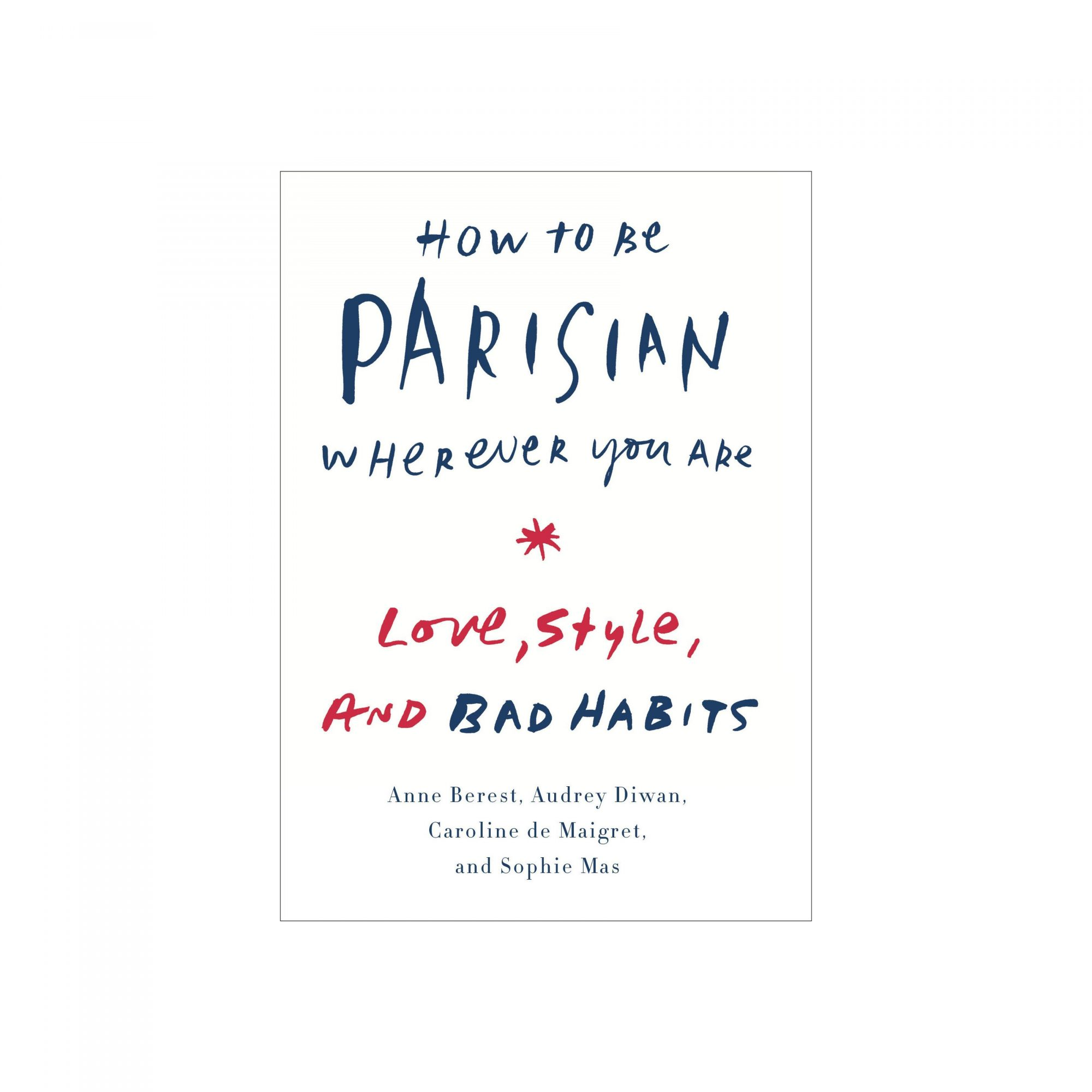 How to Be Parisian Wherever You Are: Love, Style, and Bad Habits, by Anne Berest