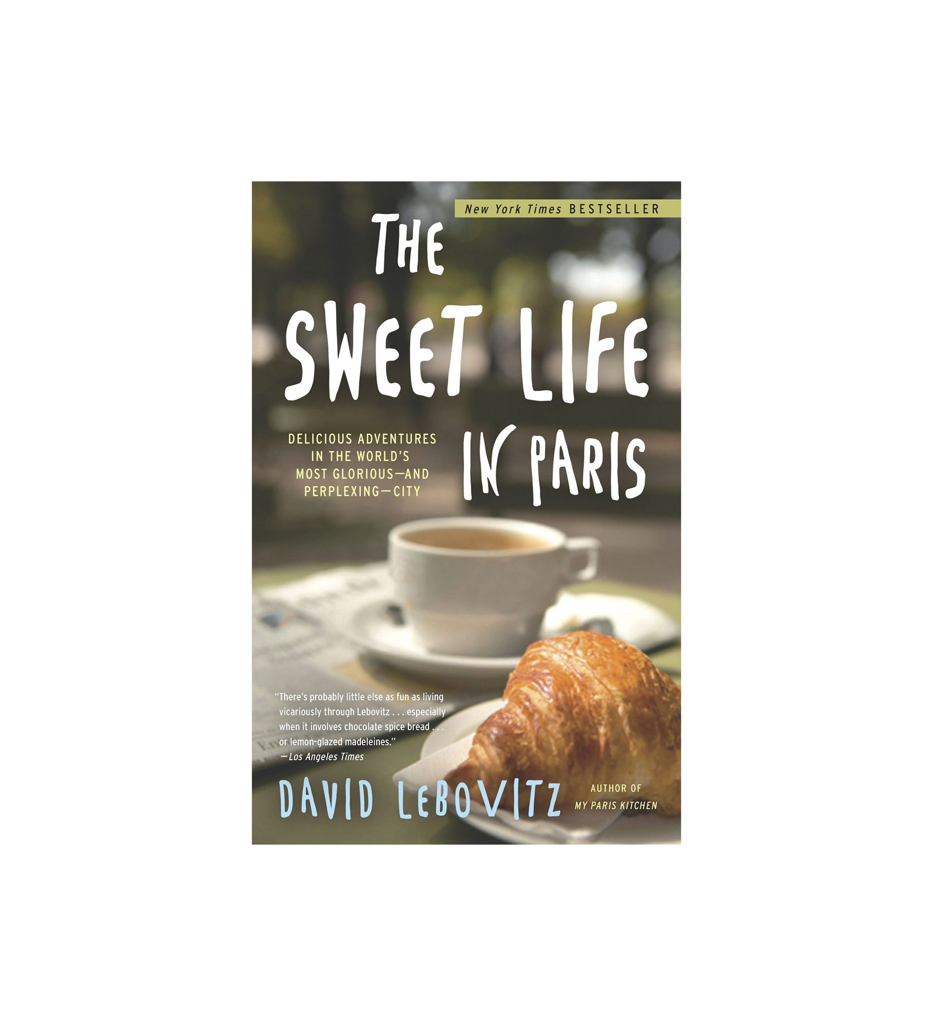 The Sweet Life in Paris: Delicious Adventures in the World's Most Glorious—and Perplexing—City, by David Lebovitz