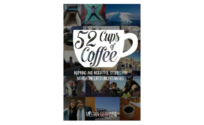 52 Cups of Coffee: Inspiring and insightful stories for navigating life's uncertainties, by Megan Gebhart