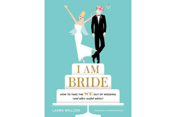 I AM BRIDE: How to Take the WE Out of Wedding (and Other Useful Advice) by Laura Willcox