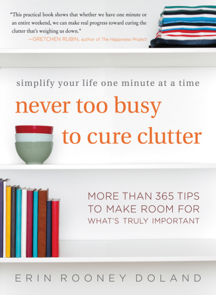 Never Too Busy to Cure Clutter: Simplify Your Life One Minute at a Time by Erin Rooney Doland