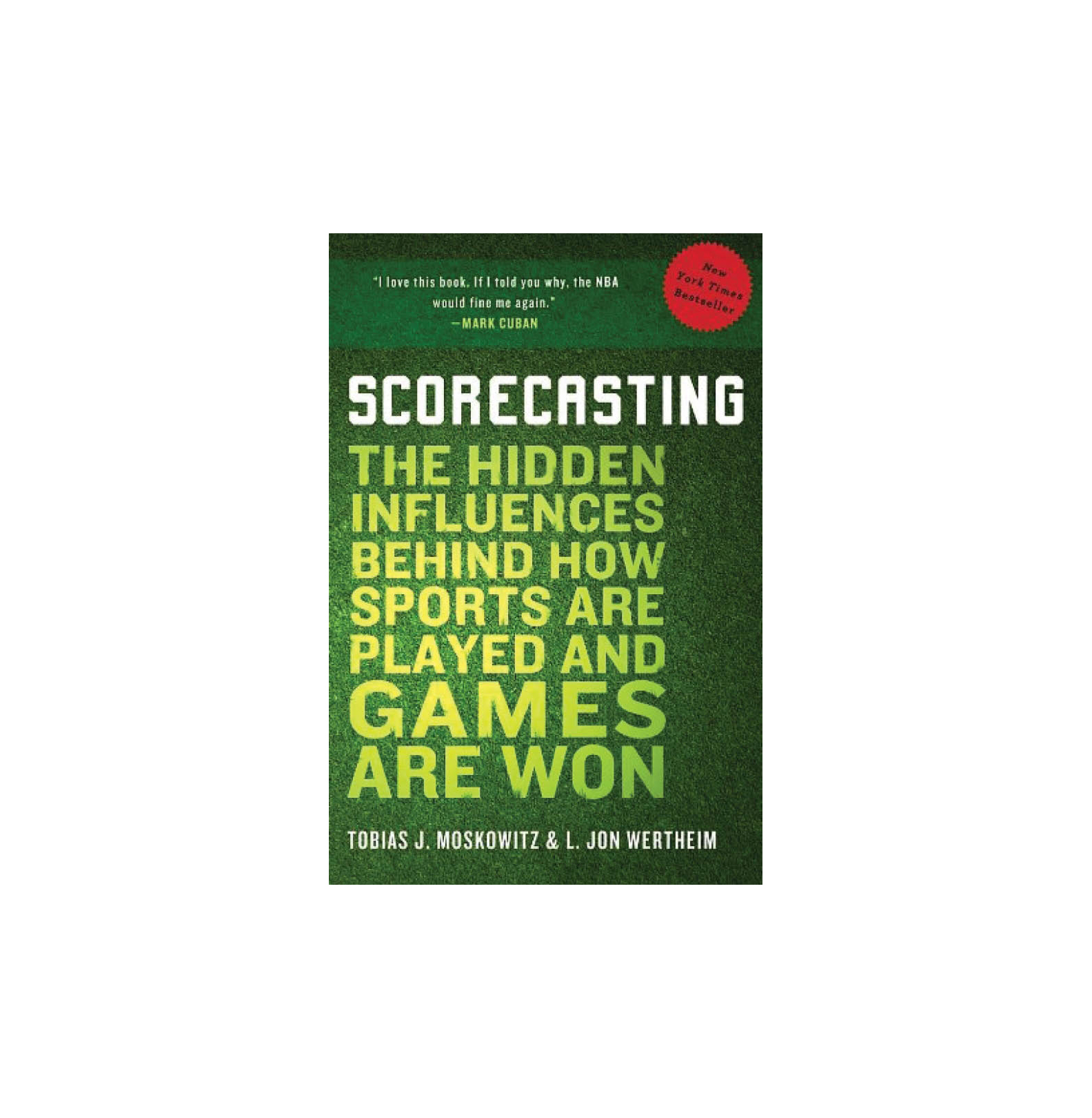 Scorecasting: The Hidden Influences Behind How Sports Are Played and Game Are Won, by Tobias Moskowitz & L. Jon Wertheim