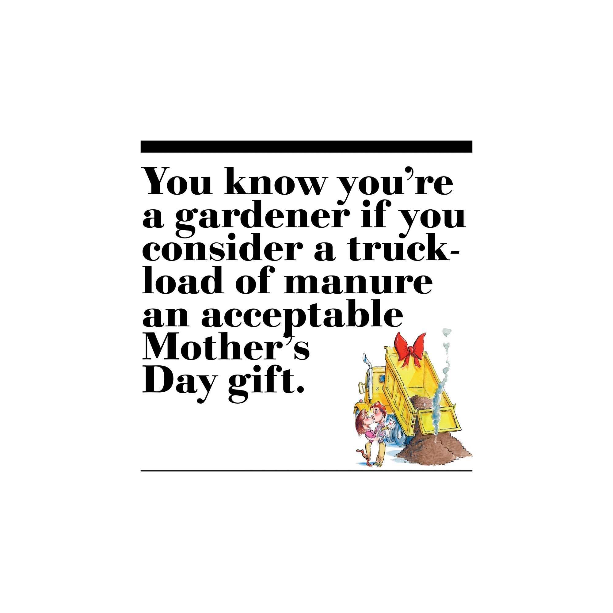 24. You know you're a gardener if you consider a truckload of manure an acceptable Mother's Day gift.