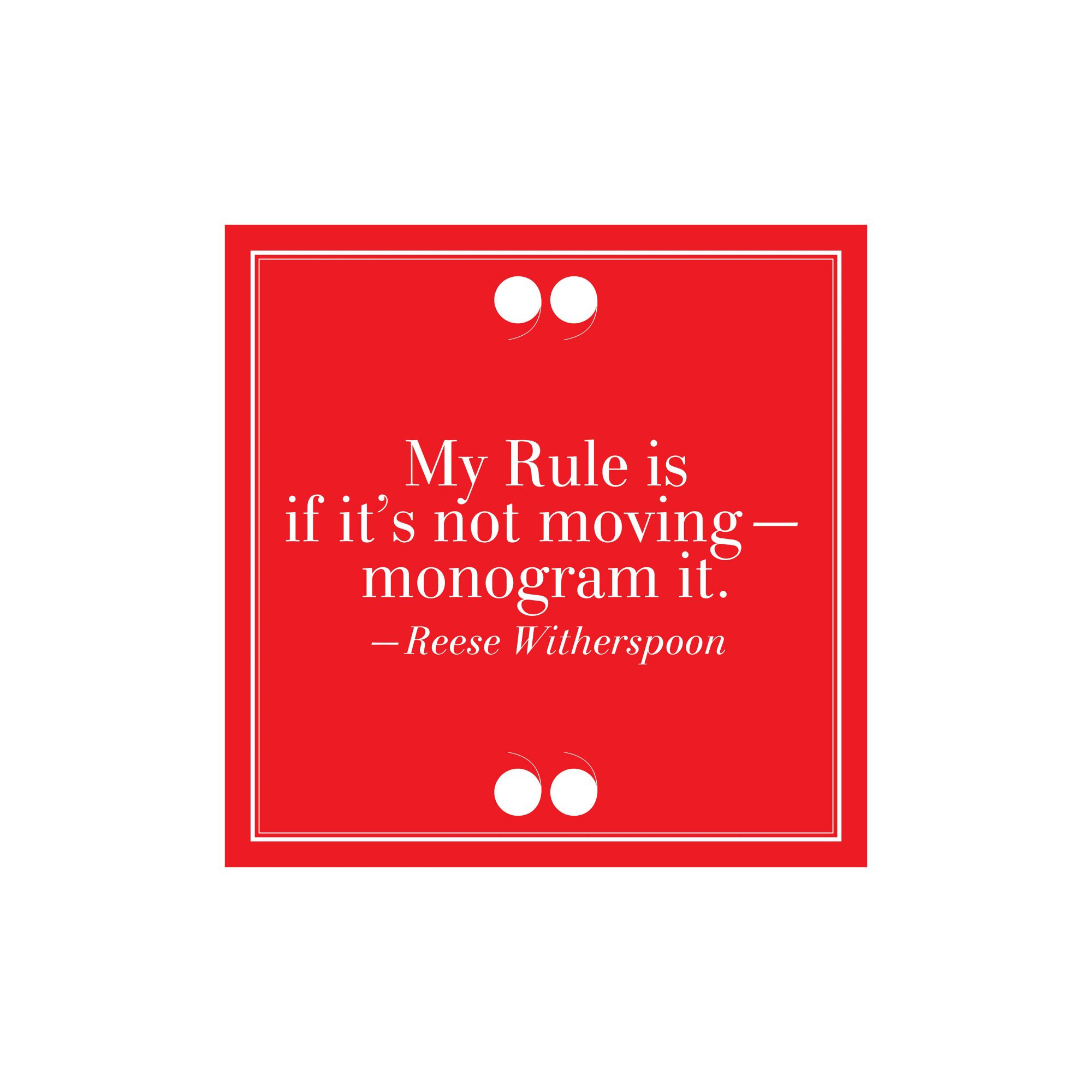 4.  My Rule Is If It's Not Moving–Monogram It. –Reese Witherspoon