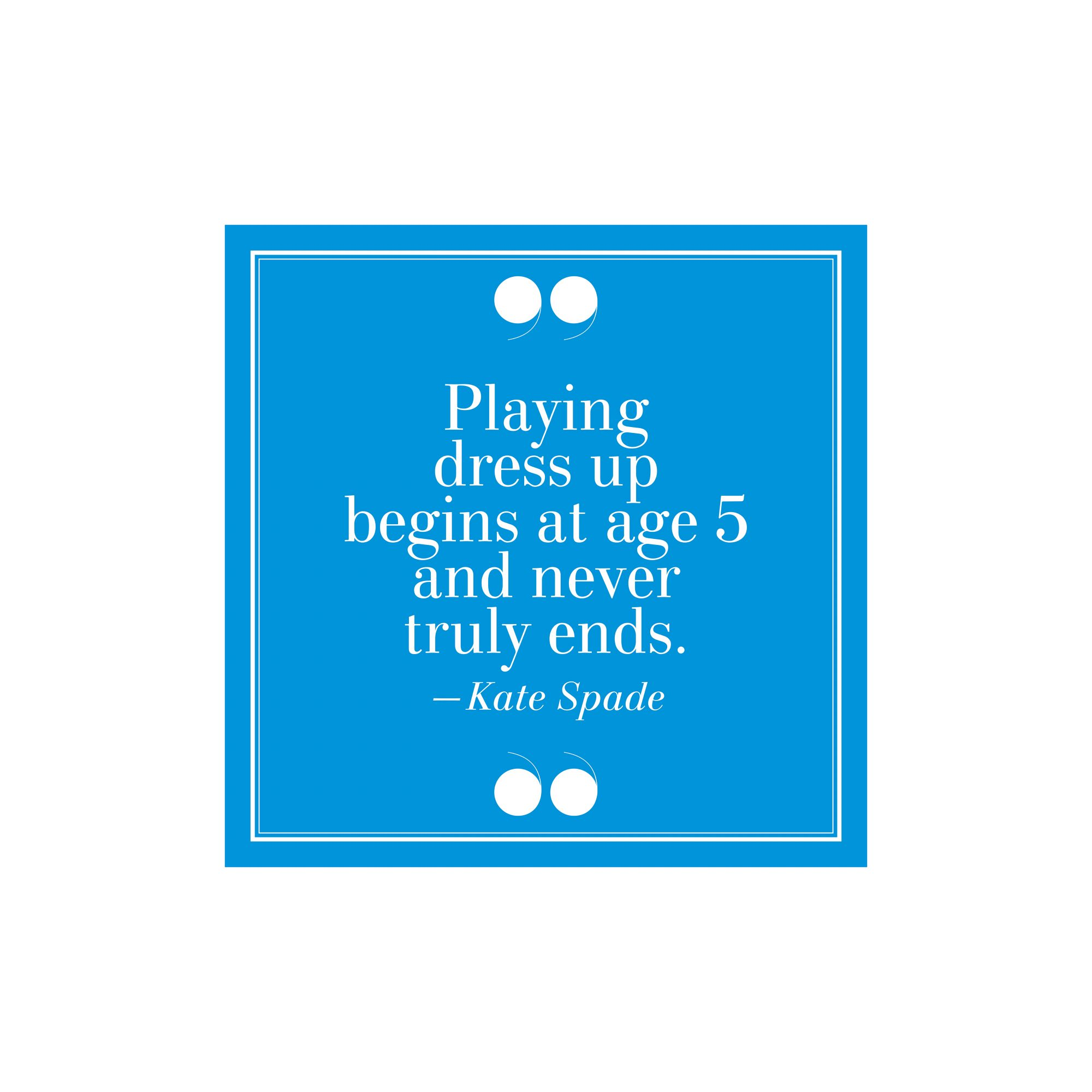 8.  Playing Dress Up Begins at Age 5 And Never Truly Ends. –Kate Spade