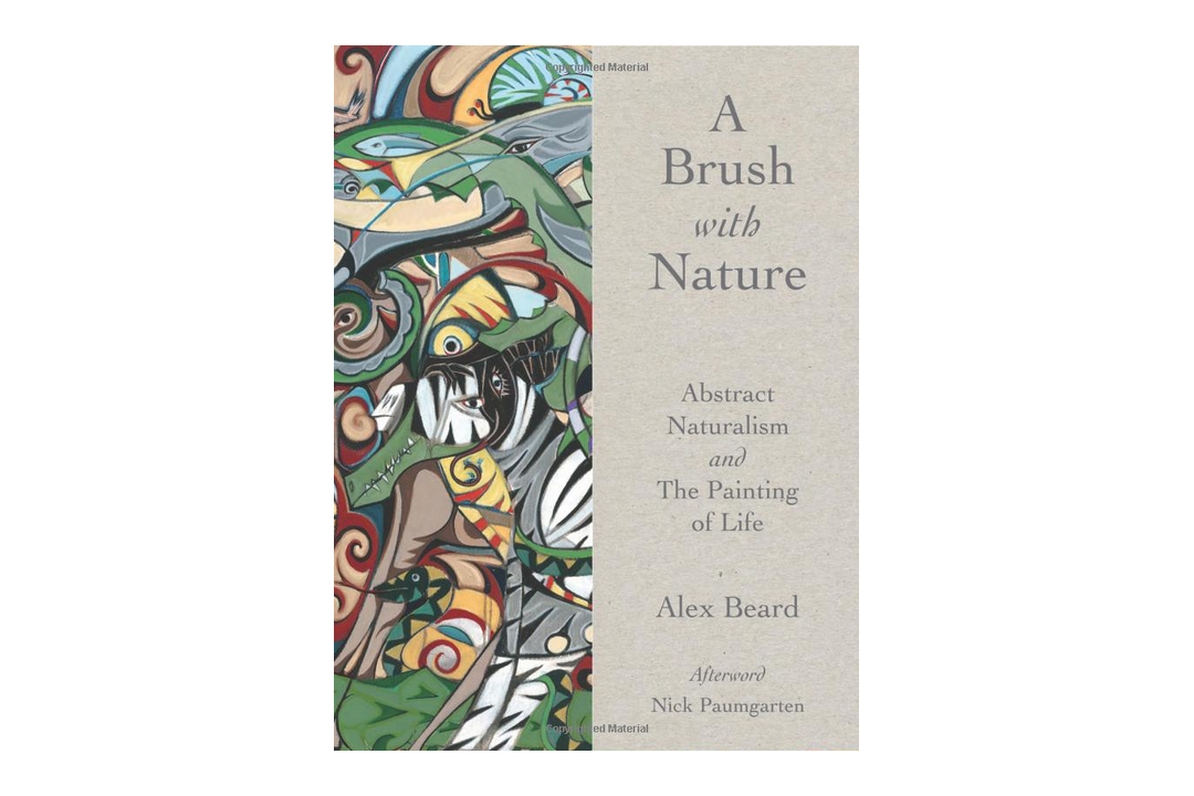 A Brush with Nature: Abstract Naturalism and the Painting of Life by Alex Beard
