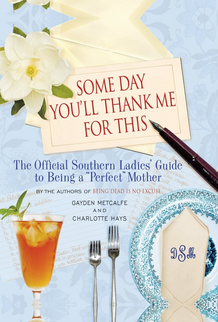 """Some Day You'll Thank Me for This: The Official Southern Ladies' Guide to Being a """"Perfect"""" Mother by Gayden Metcalfe and Charlotte Hayes"""
