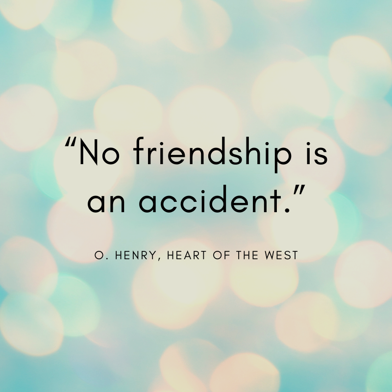 """""""No friendship is an accident."""" O. Henry, Heart of the West"""