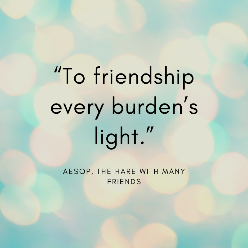 """""""To friendship every burden's light."""" Aesop, The Hare with Many Friends"""