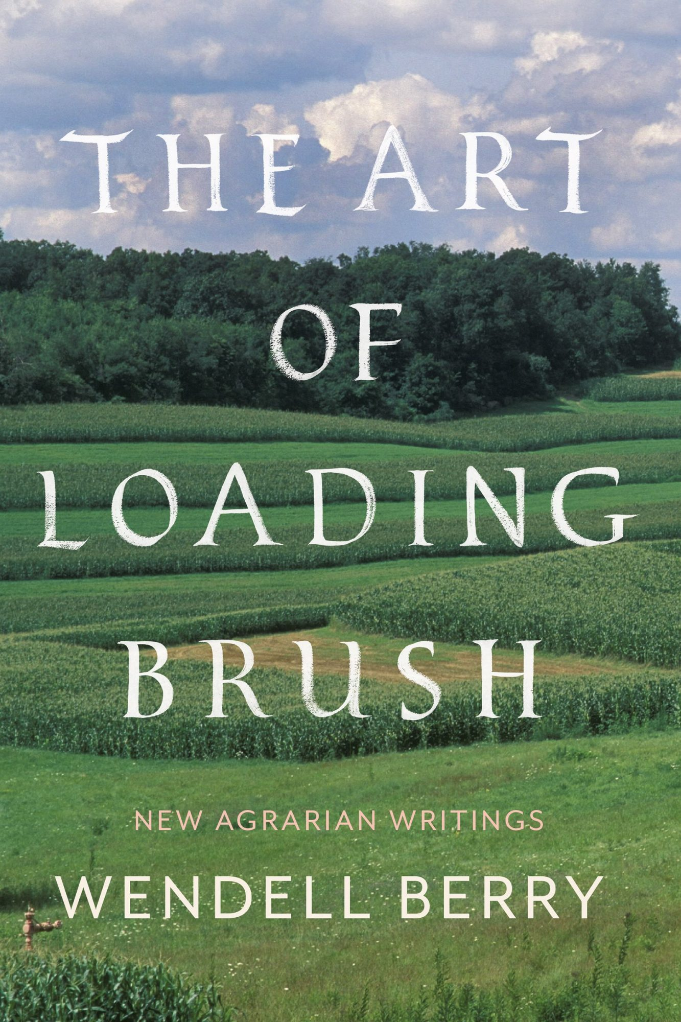 The Art of Loading Brush: New Agrarian Writings by Wendell Berry
