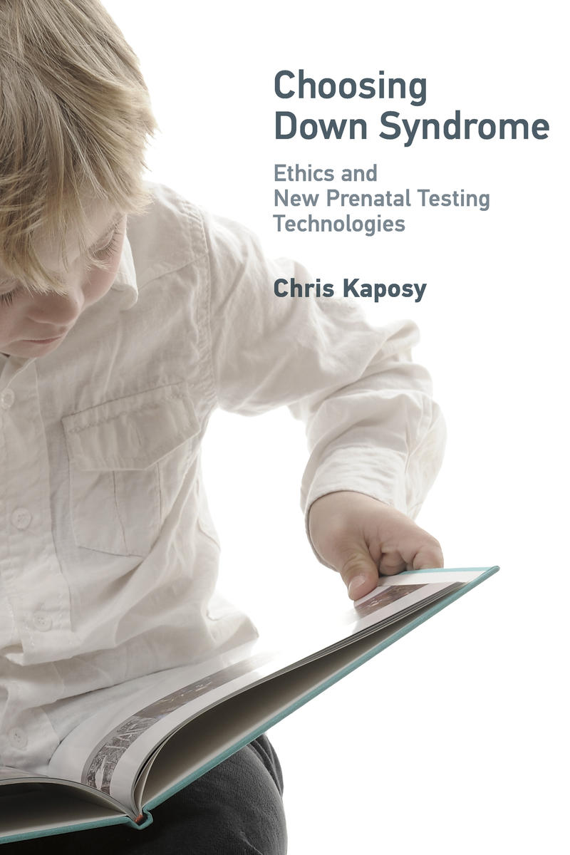 Choosing Down Syndrome Ethics and New Prenatal Testing Techniques Chris Kaposy Book Cover